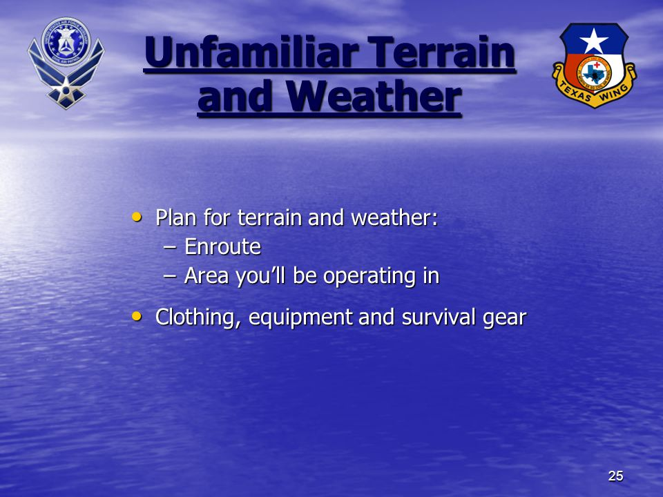 25 Unfamiliar Terrain and Weather Plan for terrain and weather: Plan for terrain and weather: –Enroute –Area you'll be operating in Clothing, equipment and survival gear Clothing, equipment and survival gear