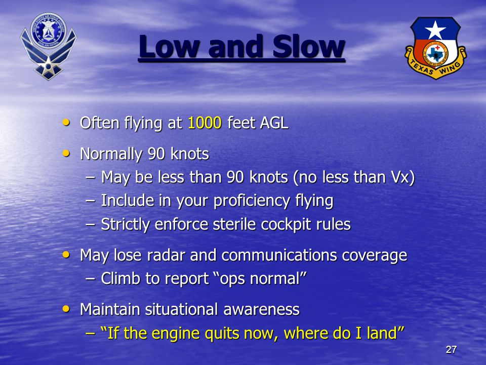 27 Low and Slow Often flying at 1000 feet AGL Often flying at 1000 feet AGL Normally 90 knots Normally 90 knots –May be less than 90 knots (no less than Vx) –Include in your proficiency flying –Strictly enforce sterile cockpit rules May lose radar and communications coverage May lose radar and communications coverage –Climb to report ops normal Maintain situational awareness Maintain situational awareness – If the engine quits now, where do I land