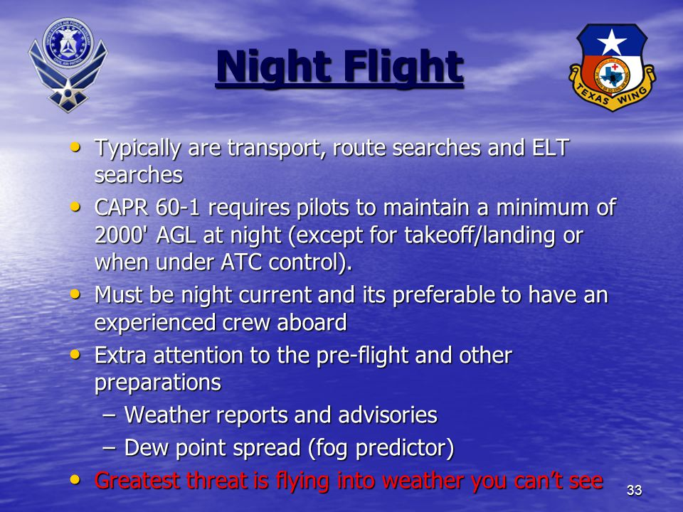 33 Night Flight Typically are transport, route searches and ELT searches Typically are transport, route searches and ELT searches CAPR 60-1 requires pilots to maintain a minimum of 2000 AGL at night (except for takeoff/landing or when under ATC control).