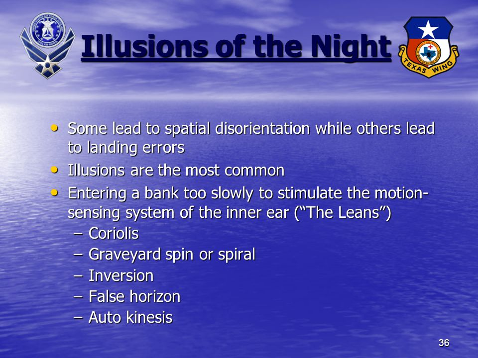 36 Illusions of the Night Some lead to spatial disorientation while others lead to landing errors Some lead to spatial disorientation while others lead to landing errors Illusions are the most common Illusions are the most common Entering a bank too slowly to stimulate the motion- sensing system of the inner ear ( The Leans ) Entering a bank too slowly to stimulate the motion- sensing system of the inner ear ( The Leans ) –Coriolis –Graveyard spin or spiral –Inversion –False horizon –Auto kinesis