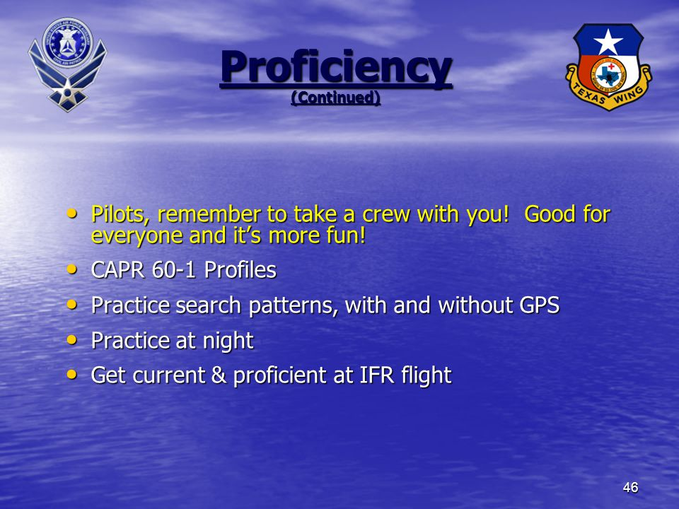 46 Proficiency (Continued) Pilots, remember to take a crew with you.