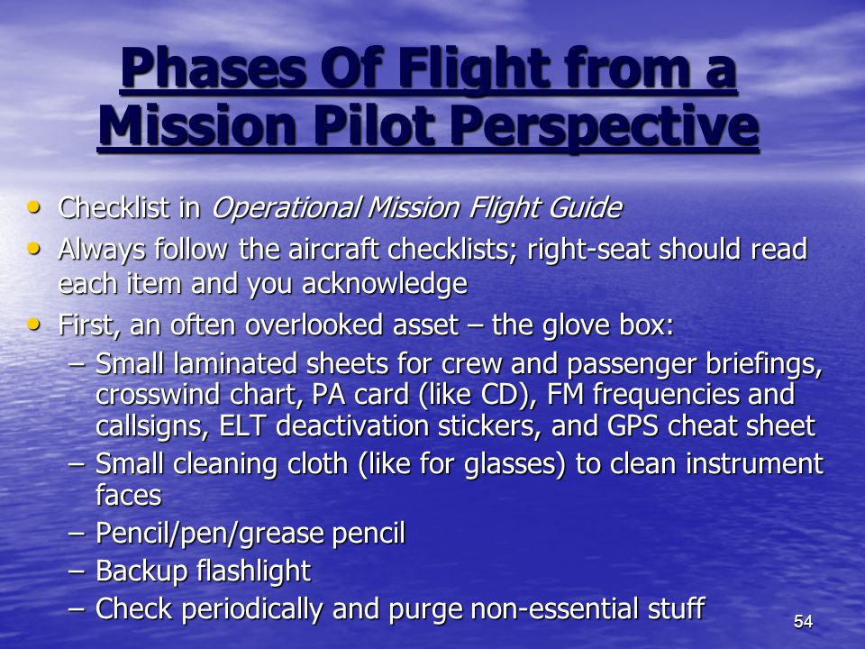 54 Phases Of Flight from a Mission Pilot Perspective Checklist in Operational Mission Flight Guide Checklist in Operational Mission Flight Guide Always follow the aircraft checklists; right-seat should read each item and you acknowledge Always follow the aircraft checklists; right-seat should read each item and you acknowledge First, an often overlooked asset – the glove box: First, an often overlooked asset – the glove box: –Small laminated sheets for crew and passenger briefings, crosswind chart, PA card (like CD), FM frequencies and callsigns, ELT deactivation stickers, and GPS cheat sheet –Small cleaning cloth (like for glasses) to clean instrument faces –Pencil/pen/grease pencil –Backup flashlight –Check periodically and purge non-essential stuff
