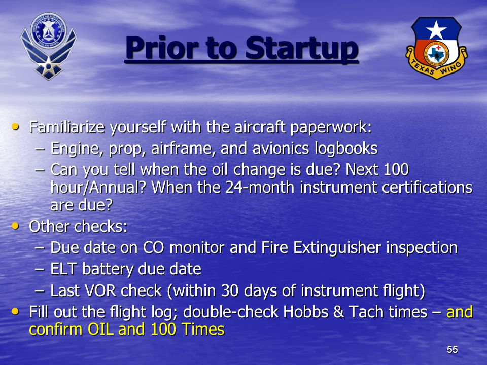 55 Prior to Startup Familiarize yourself with the aircraft paperwork: Familiarize yourself with the aircraft paperwork: –Engine, prop, airframe, and avionics logbooks –Can you tell when the oil change is due.