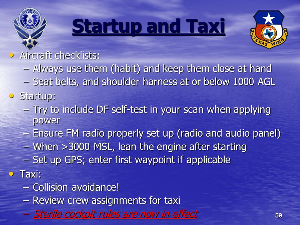 59 Startup and Taxi Aircraft checklists: Aircraft checklists: –Always use them (habit) and keep them close at hand –Seat belts, and shoulder harness at or below 1000 AGL Startup: Startup: –Try to include DF self-test in your scan when applying power –Ensure FM radio properly set up (radio and audio panel) –When >3000 MSL, lean the engine after starting –Set up GPS; enter first waypoint if applicable Taxi: Taxi: –Collision avoidance.