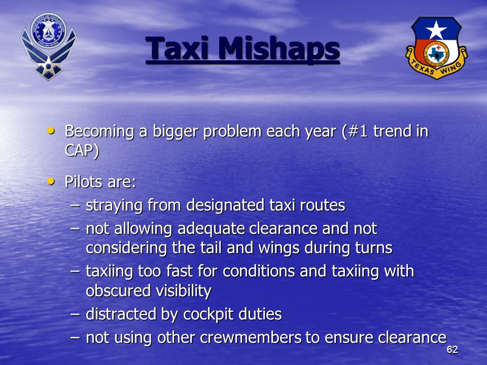 62 Taxi Mishaps Becoming a bigger problem each year (#1 trend in CAP) Becoming a bigger problem each year (#1 trend in CAP) Pilots are: Pilots are: –straying from designated taxi routes –not allowing adequate clearance and not considering the tail and wings during turns –taxiing too fast for conditions and taxiing with obscured visibility –distracted by cockpit duties –not using other crewmembers to ensure clearance