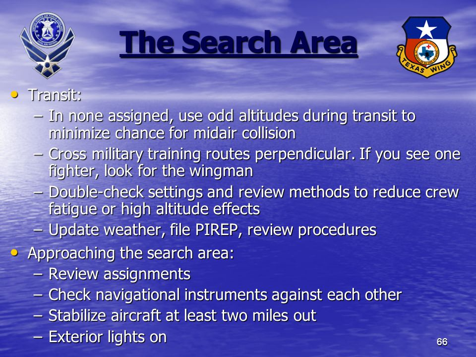 66 The Search Area Transit: Transit: –In none assigned, use odd altitudes during transit to minimize chance for midair collision –Cross military training routes perpendicular.