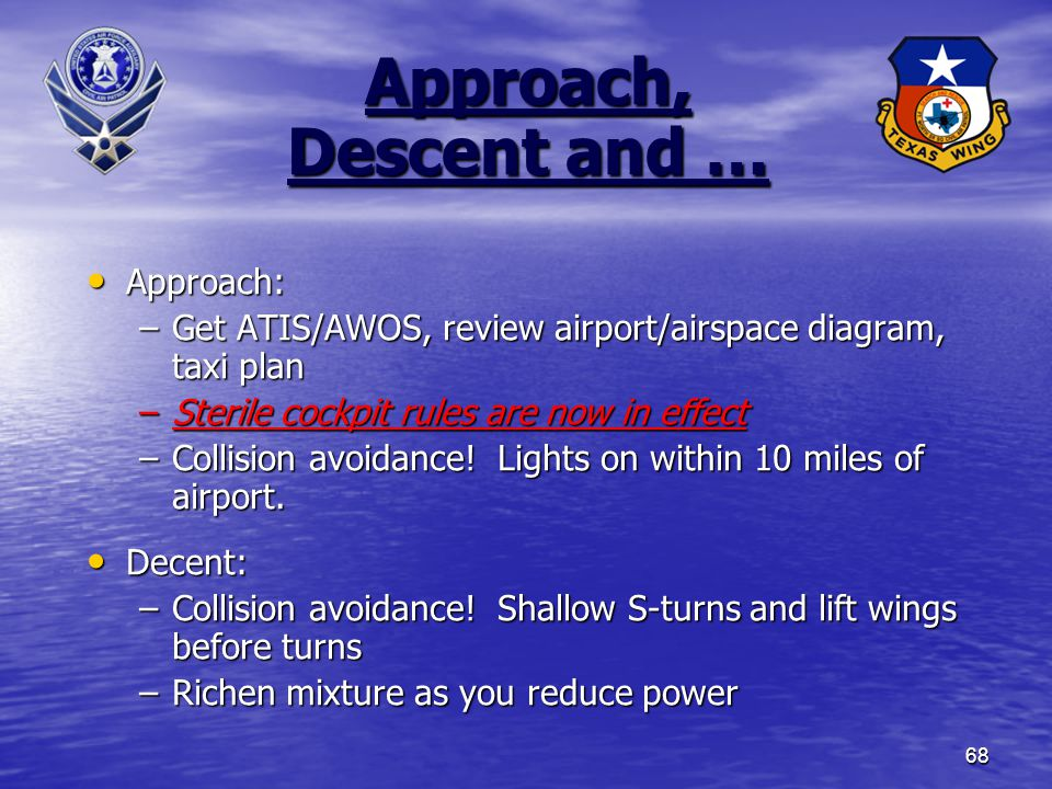 68 Approach, Descent and … Approach: Approach: –Get ATIS/AWOS, review airport/airspace diagram, taxi plan –Sterile cockpit rules are now in effect –Collision avoidance.