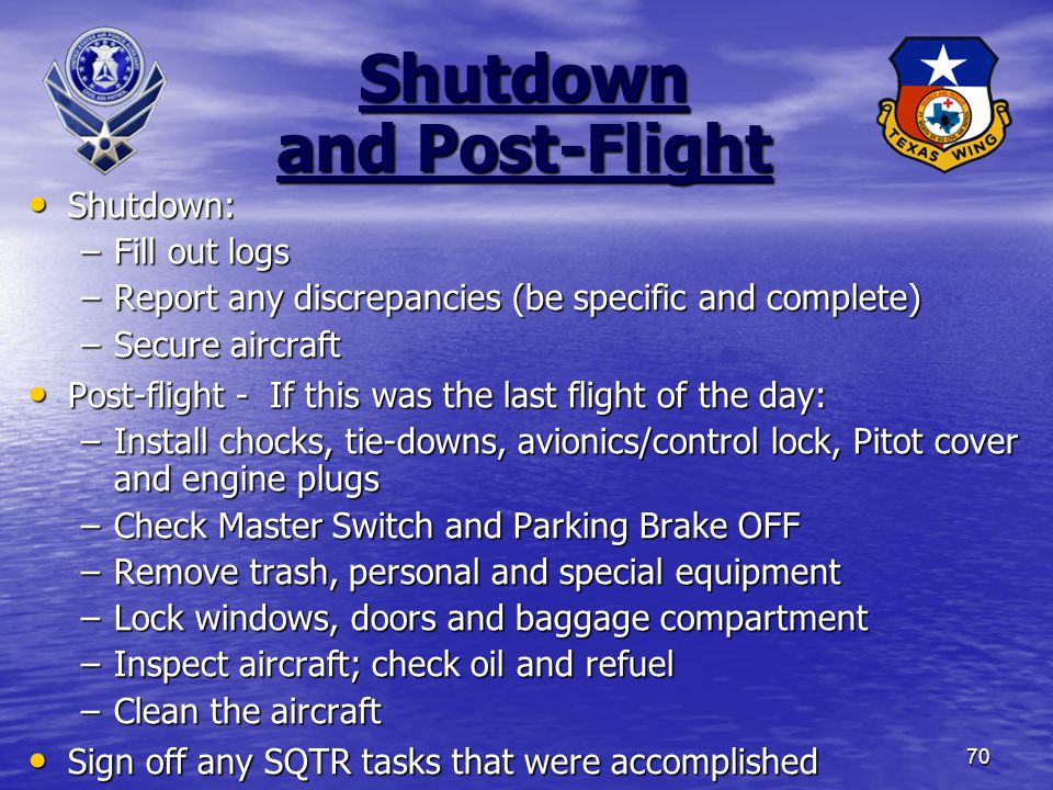 70 Shutdown and Post-Flight Shutdown: Shutdown: –Fill out logs –Report any discrepancies (be specific and complete) –Secure aircraft Post-flight - If this was the last flight of the day: Post-flight - If this was the last flight of the day: –Install chocks, tie-downs, avionics/control lock, Pitot cover and engine plugs –Check Master Switch and Parking Brake OFF –Remove trash, personal and special equipment –Lock windows, doors and baggage compartment –Inspect aircraft; check oil and refuel –Clean the aircraft Sign off any SQTR tasks that were accomplished Sign off any SQTR tasks that were accomplished