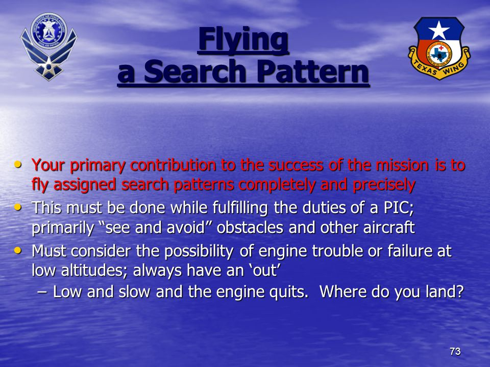 73 Flying a Search Pattern Your primary contribution to the success of the mission is to fly assigned search patterns completely and precisely Your primary contribution to the success of the mission is to fly assigned search patterns completely and precisely This must be done while fulfilling the duties of a PIC; primarily see and avoid obstacles and other aircraft This must be done while fulfilling the duties of a PIC; primarily see and avoid obstacles and other aircraft Must consider the possibility of engine trouble or failure at low altitudes; always have an 'out' Must consider the possibility of engine trouble or failure at low altitudes; always have an 'out' –Low and slow and the engine quits.