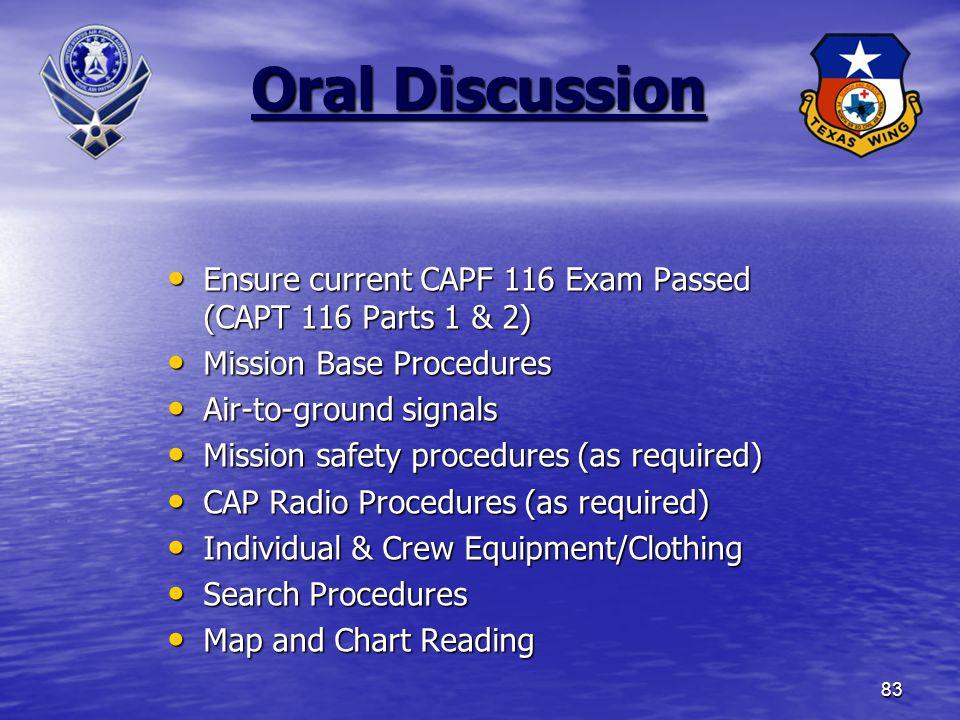83 Oral Discussion Ensure current CAPF 116 Exam Passed (CAPT 116 Parts 1 & 2) Ensure current CAPF 116 Exam Passed (CAPT 116 Parts 1 & 2) Mission Base Procedures Mission Base Procedures Air-to-ground signals Air-to-ground signals Mission safety procedures (as required) Mission safety procedures (as required) CAP Radio Procedures (as required) CAP Radio Procedures (as required) Individual & Crew Equipment/Clothing Individual & Crew Equipment/Clothing Search Procedures Search Procedures Map and Chart Reading Map and Chart Reading
