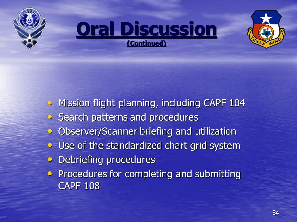 84 Oral Discussion (Continued) Mission flight planning, including CAPF 104 Mission flight planning, including CAPF 104 Search patterns and procedures Search patterns and procedures Observer/Scanner briefing and utilization Observer/Scanner briefing and utilization Use of the standardized chart grid system Use of the standardized chart grid system Debriefing procedures Debriefing procedures Procedures for completing and submitting CAPF 108 Procedures for completing and submitting CAPF 108