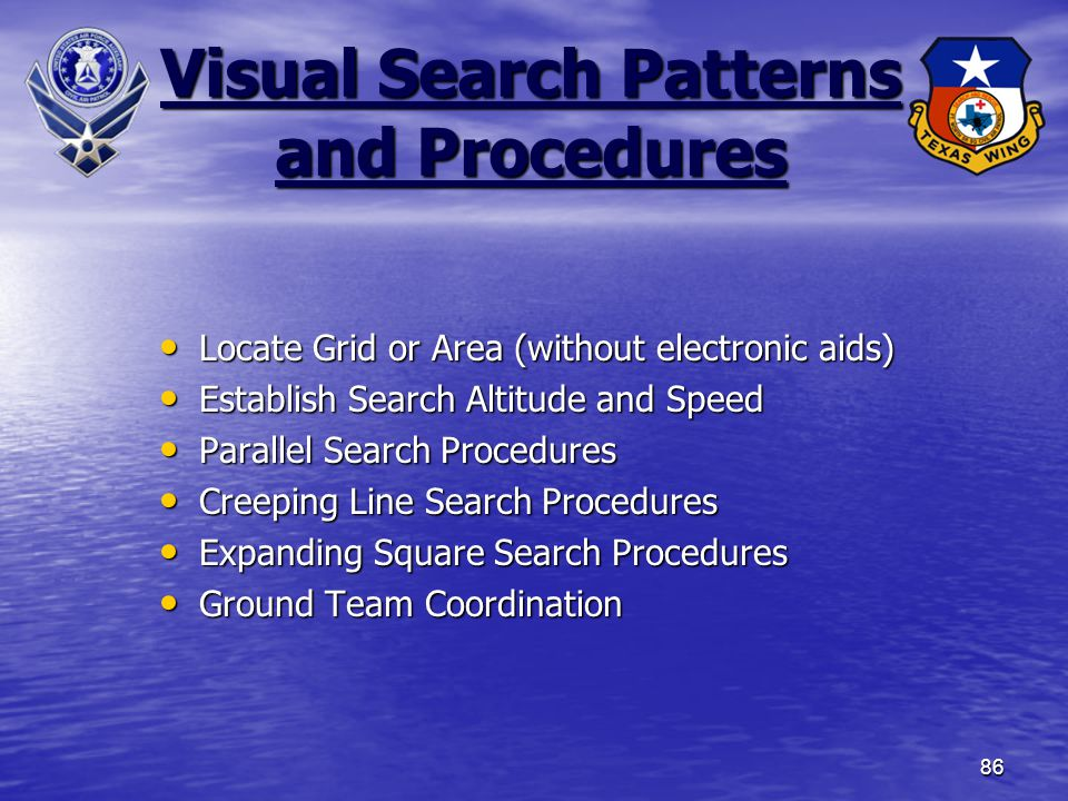 86 Visual Search Patterns and Procedures Locate Grid or Area (without electronic aids) Locate Grid or Area (without electronic aids) Establish Search Altitude and Speed Establish Search Altitude and Speed Parallel Search Procedures Parallel Search Procedures Creeping Line Search Procedures Creeping Line Search Procedures Expanding Square Search Procedures Expanding Square Search Procedures Ground Team Coordination Ground Team Coordination