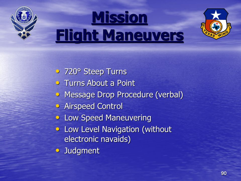 90 Mission Flight Maneuvers 720° Steep Turns 720° Steep Turns Turns About a Point Turns About a Point Message Drop Procedure (verbal) Message Drop Procedure (verbal) Airspeed Control Airspeed Control Low Speed Maneuvering Low Speed Maneuvering Low Level Navigation (without electronic navaids) Low Level Navigation (without electronic navaids) Judgment Judgment