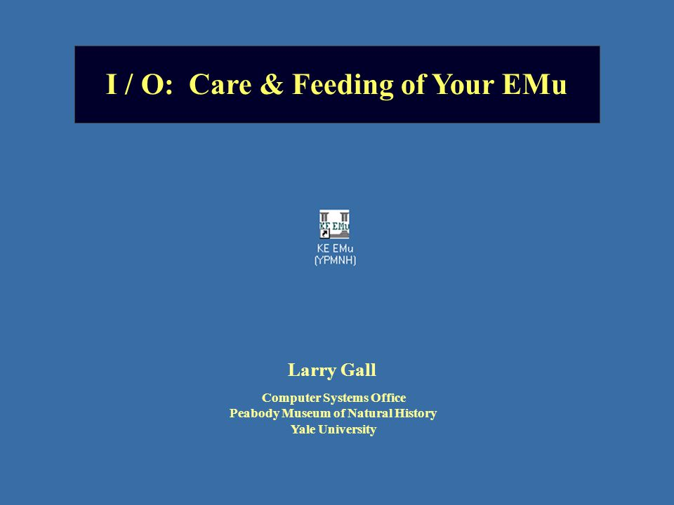 I / O: Care & Feeding of Your EMu Larry Gall Computer Systems Office Peabody Museum of Natural History Yale University