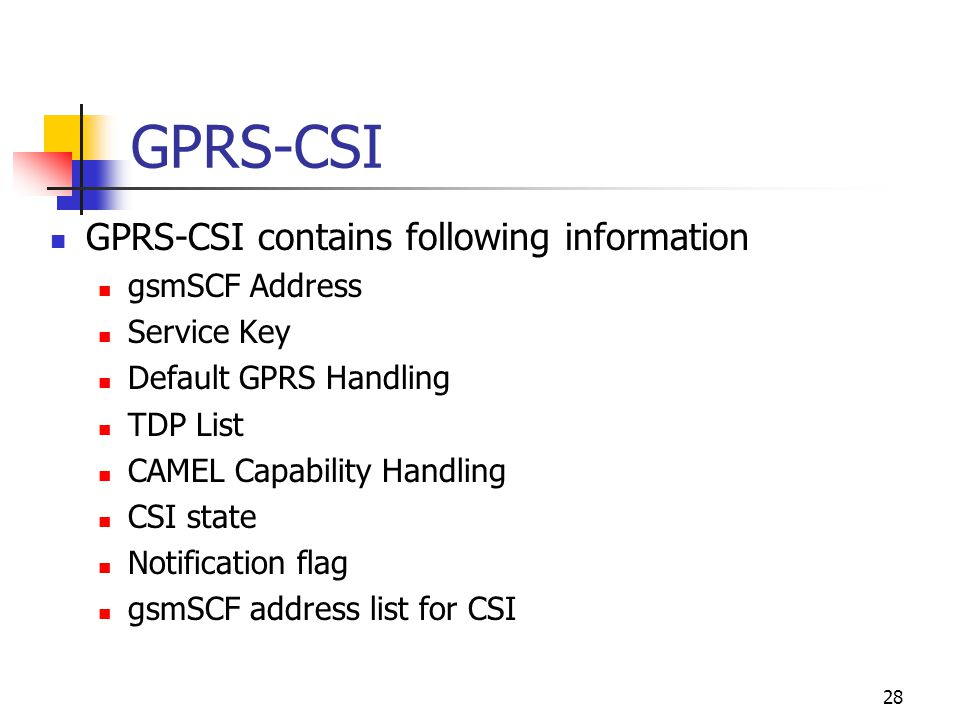 28 GPRS-CSI GPRS-CSI contains following information gsmSCF Address Service Key Default GPRS Handling TDP List CAMEL Capability Handling CSI state Notification flag gsmSCF address list for CSI