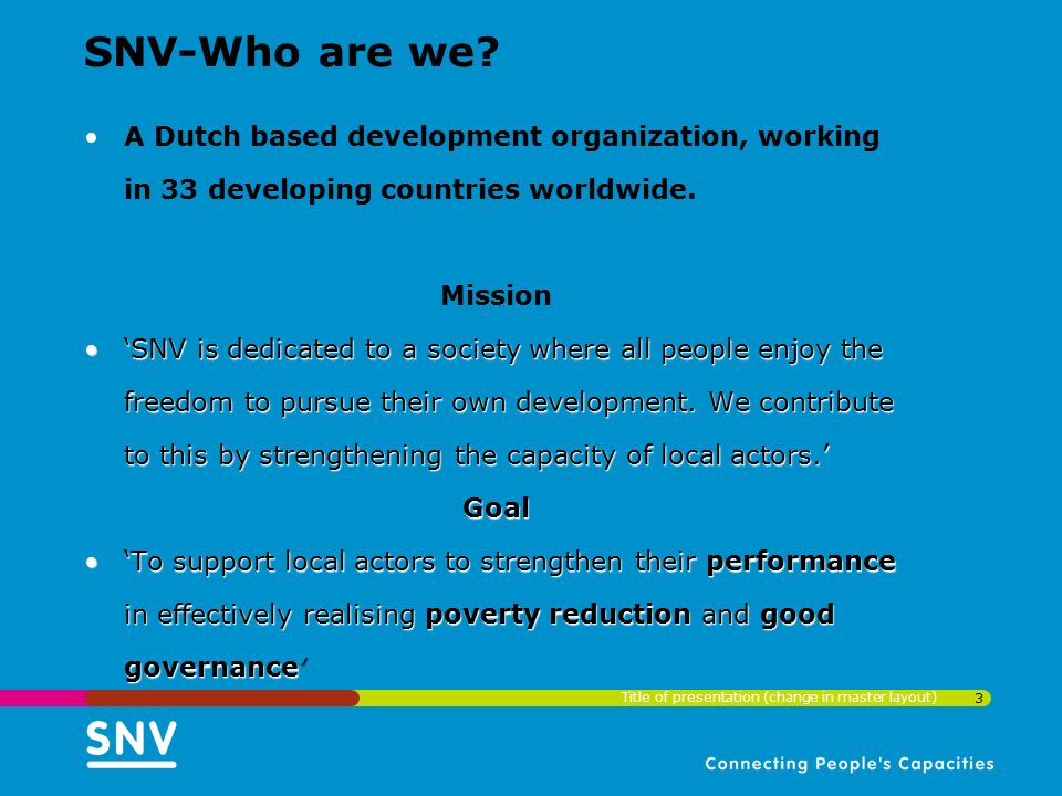 3 SNV-Who are we? A Dutch based development organization, working in 33 developing countries worldwide. Mission 'SNV is dedicated to a society where a