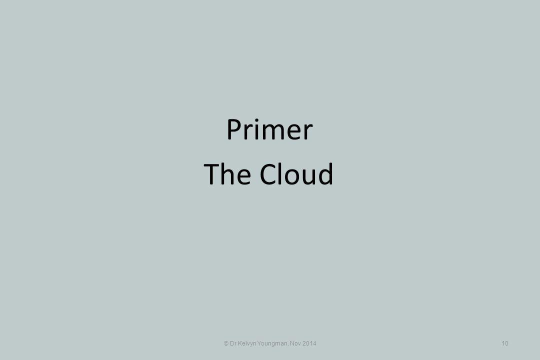 © Dr Kelvyn Youngman, Nov 201410 Primer The Cloud