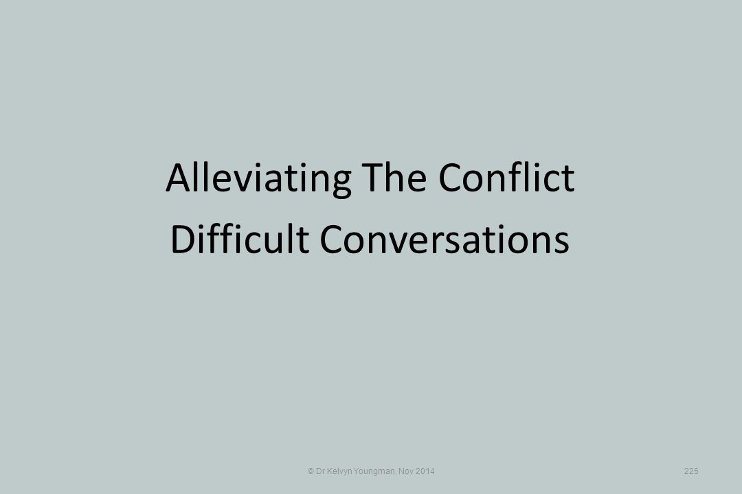 © Dr Kelvyn Youngman, Nov 2014225 Alleviating The Conflict Difficult Conversations