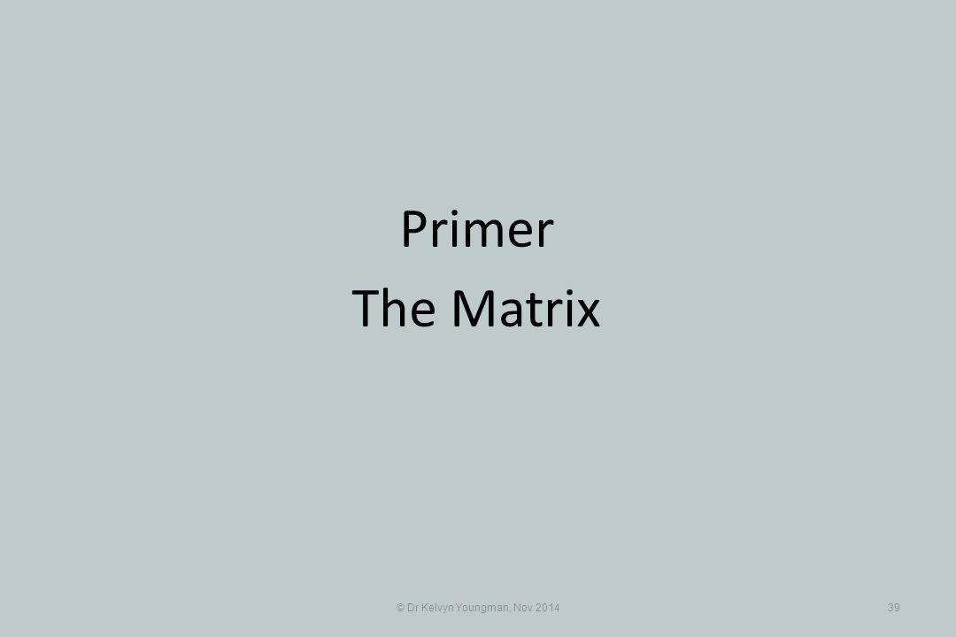 © Dr Kelvyn Youngman, Nov 201439 Primer The Matrix