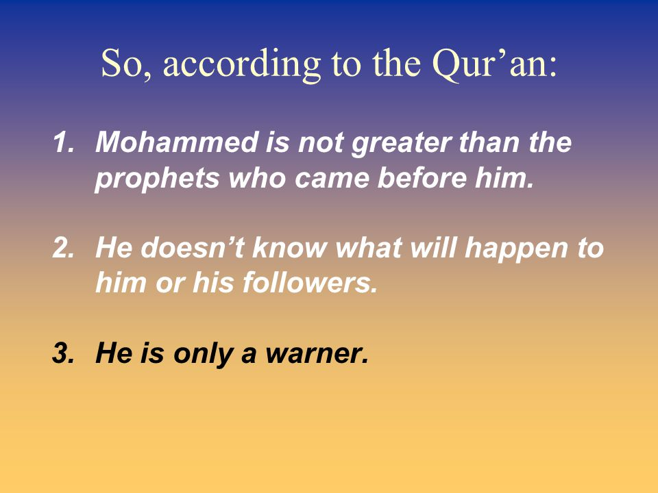 So, according to the Qur'an: 1.Mohammed is not greater than the prophets who came before him.