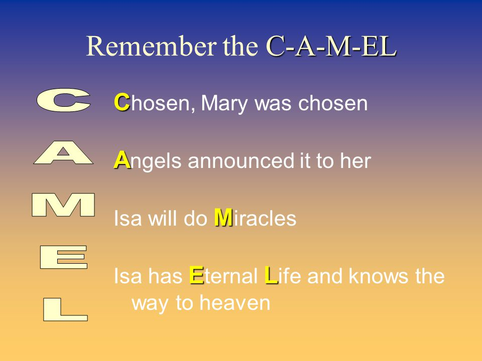 C-A-M-EL Remember the C-A-M-EL C C hosen, Mary was chosen A A ngels announced it to her M Isa will do M iracles EL Isa has E ternal L ife and knows the way to heaven