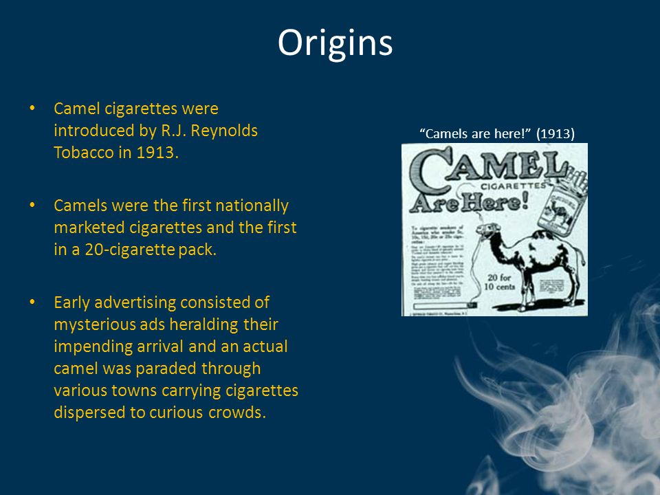 Origins Camel cigarettes were introduced by R.J. Reynolds Tobacco in 1913. Camels were the first nationally marketed cigarettes and the first in a 20-