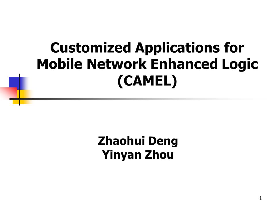 1 Customized Applications for Mobile Network Enhanced Logic (CAMEL) Zhaohui Deng Yinyan Zhou