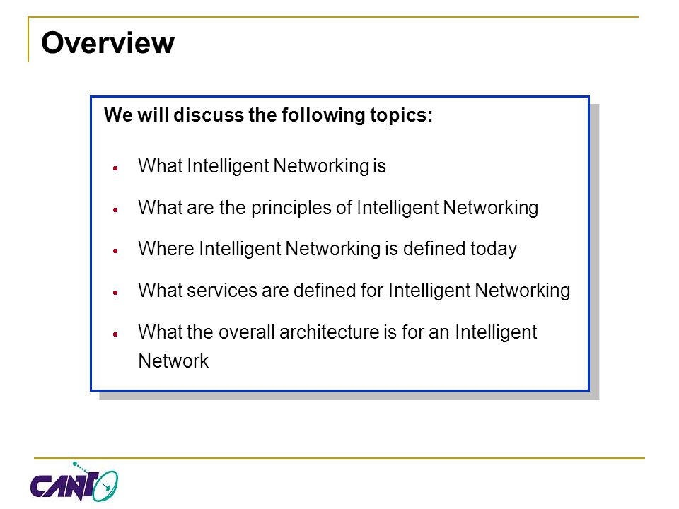 Overview We will discuss the following topics:  What Intelligent Networking is  What are the principles of Intelligent Networking  Where Intelligen