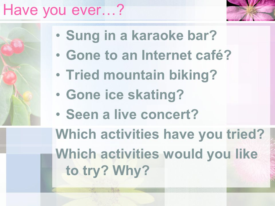 Have you ever….Sung in a karaoke bar. Gone to an Internet café.