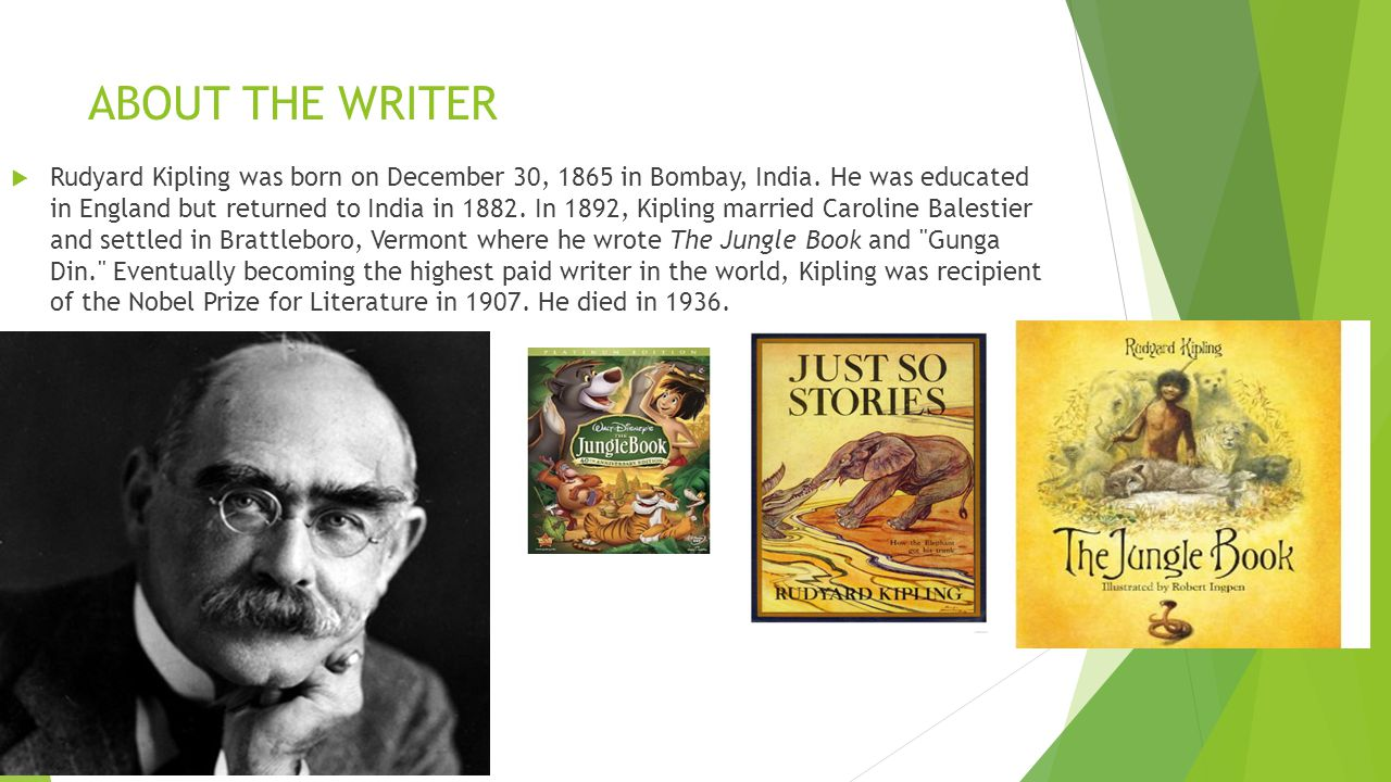 ABOUT THE WRITER  Rudyard Kipling was born on December 30, 1865 in Bombay, India.