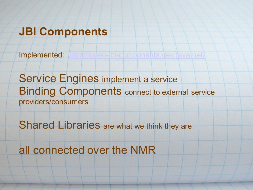 JBI Components Implemented: https://open-jbi-components.dev.java.net/ Service Engines implement a service Binding Components connect to external service providers/consumers Shared Libraries are what we think they are all connected over the NMRhttps://open-jbi-components.dev.java.net/