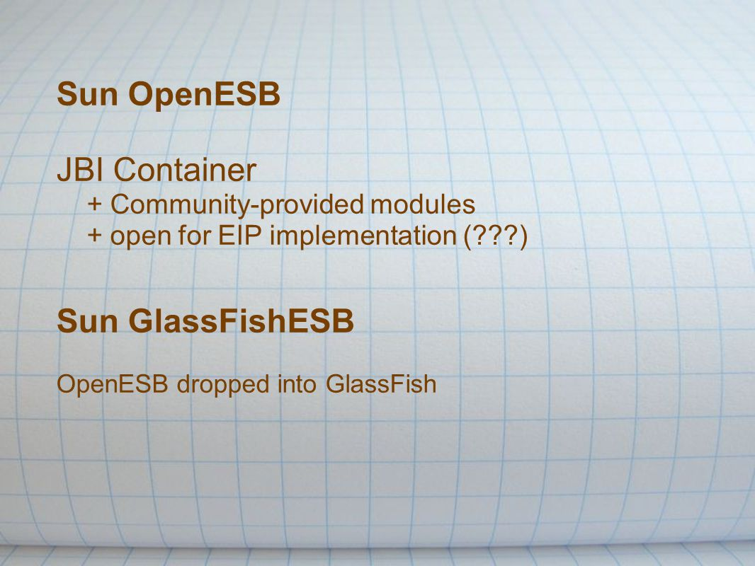 Sun OpenESB JBI Container + Community-provided modules + open for EIP implementation ( ) Sun GlassFishESB OpenESB dropped into GlassFish
