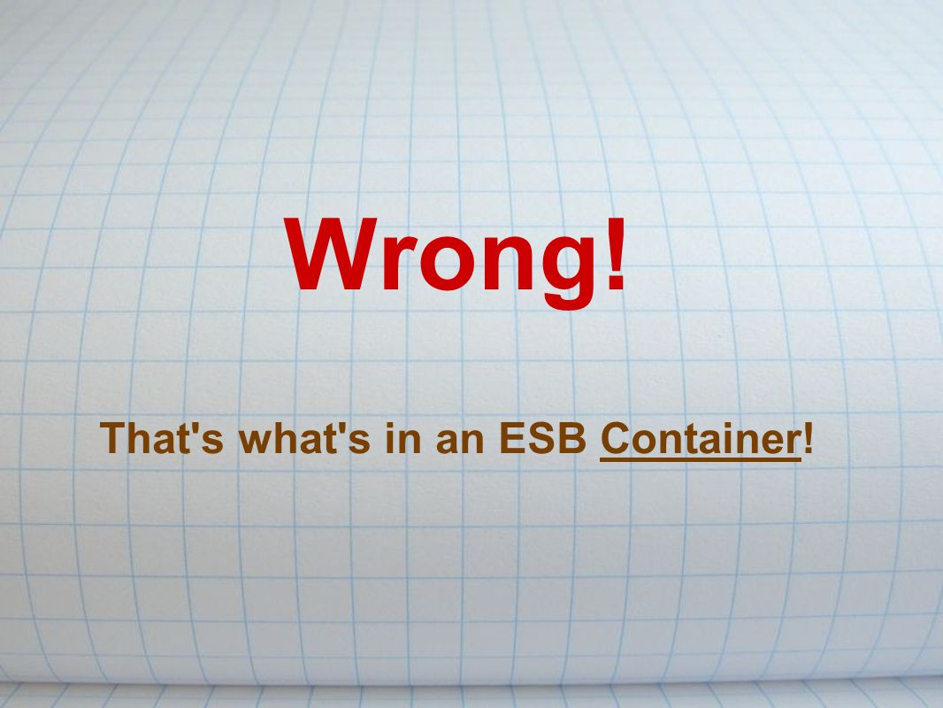 Wrong! That s what s in an ESB Container!