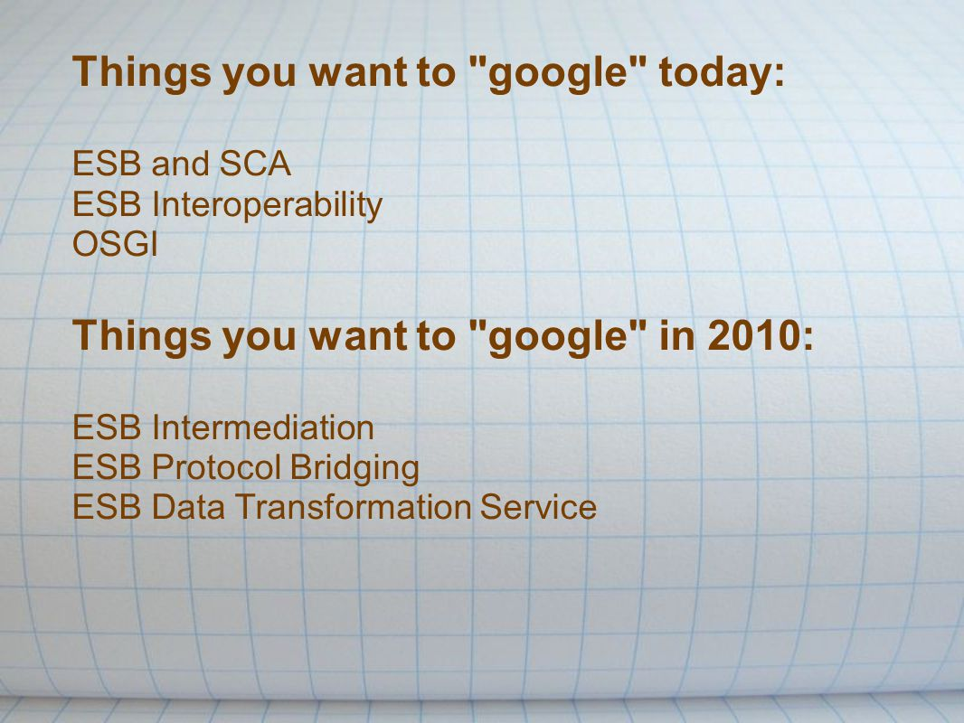 Things you want to google today: ESB and SCA ESB Interoperability OSGI Things you want to google in 2010: ESB Intermediation ESB Protocol Bridging ESB Data Transformation Service