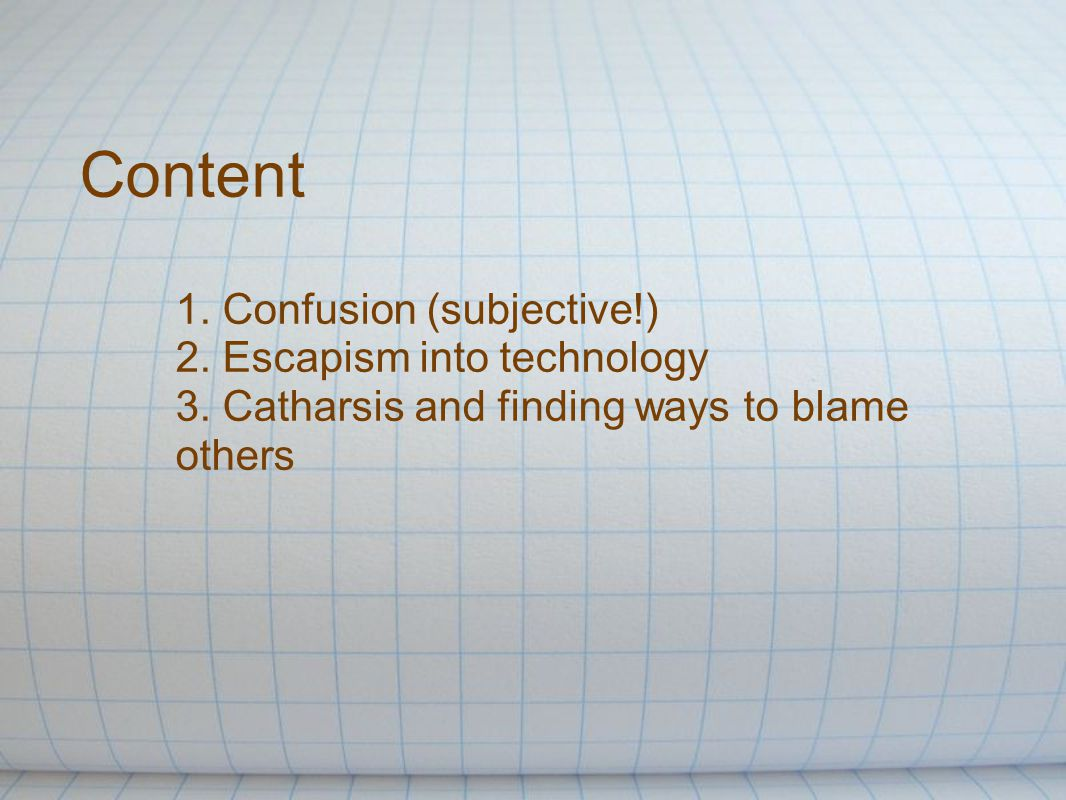 Content 1. Confusion (subjective!) 2. Escapism into technology 3.
