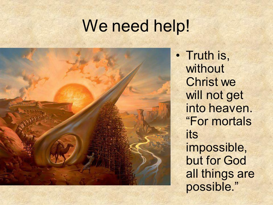 "We need help! Truth is, without Christ we will not get into heaven. ""For mortals its impossible, but for God all things are possible."""