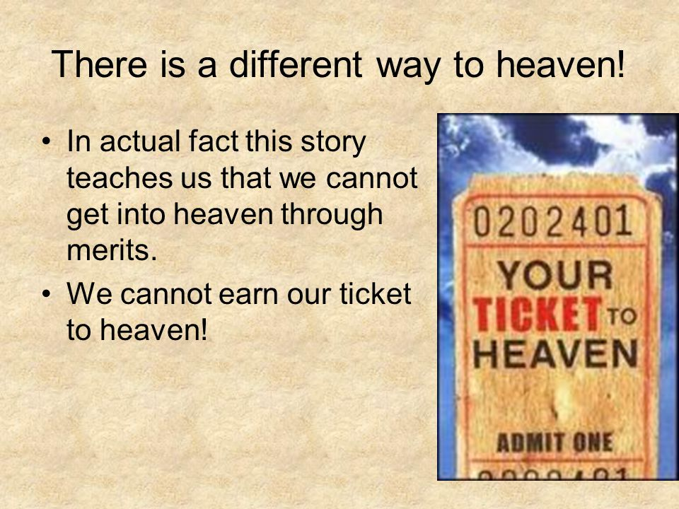 There is a different way to heaven! In actual fact this story teaches us that we cannot get into heaven through merits. We cannot earn our ticket to h