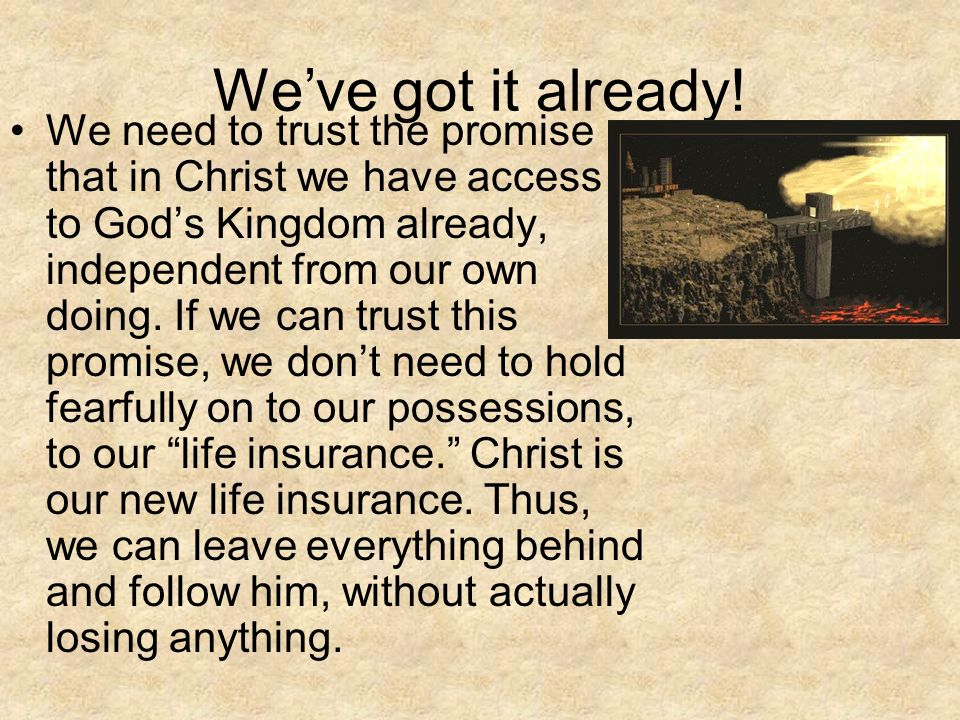 We've got it already! We need to trust the promise that in Christ we have access to God's Kingdom already, independent from our own doing. If we can t