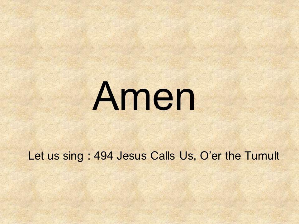 Amen Let us sing : 494 Jesus Calls Us, O'er the Tumult