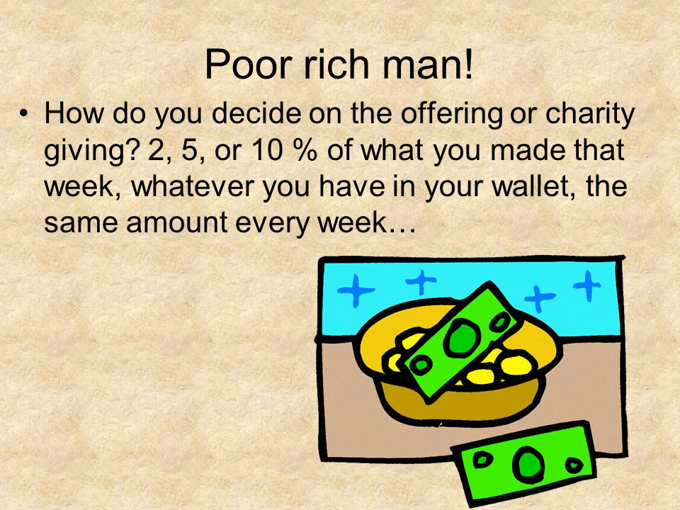 Poor rich man! How do you decide on the offering or charity giving? 2, 5, or 10 % of what you made that week, whatever you have in your wallet, the sa