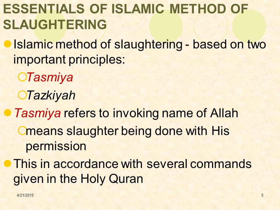 4/21/20156 ESSENTIALS OF ISLAMIC METHOD OF SLAUGHTERING Forbidden to you (for food,) are: dead meat, blood, the flesh of swine, and that on which hath been invoked the name of other than God; that which hath been killed by strangling, or by a violent blow, or by a head long fall, or by being gored to death; that which hath been partly eaten by a wild animal, unless ye are able to slaughter it (in due form) ….………….