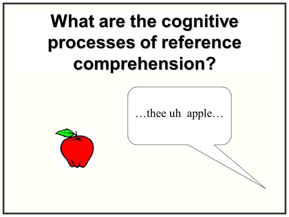 What are the cognitive processes of reference comprehension? …the apple……thee uh apple…