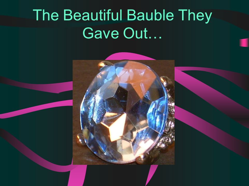 The Beautiful Bauble They Gave Out…