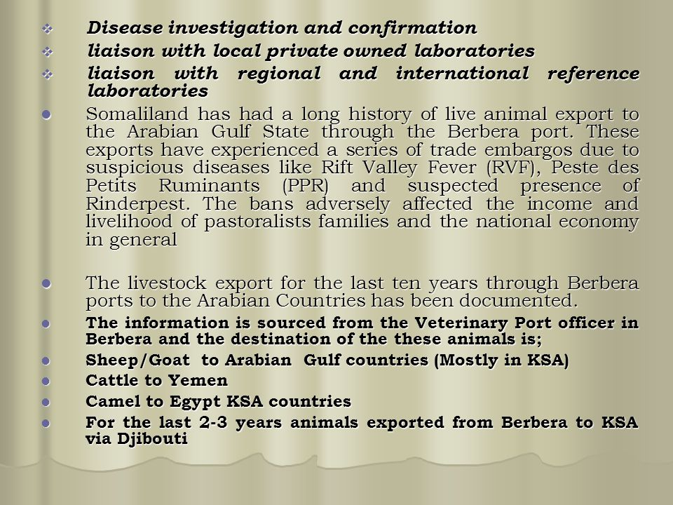  Disease investigation and confirmation  liaison with local private owned laboratories  liaison with regional and international reference laboratories Somaliland has had a long history of live animal export to the Arabian Gulf State through the Berbera port.
