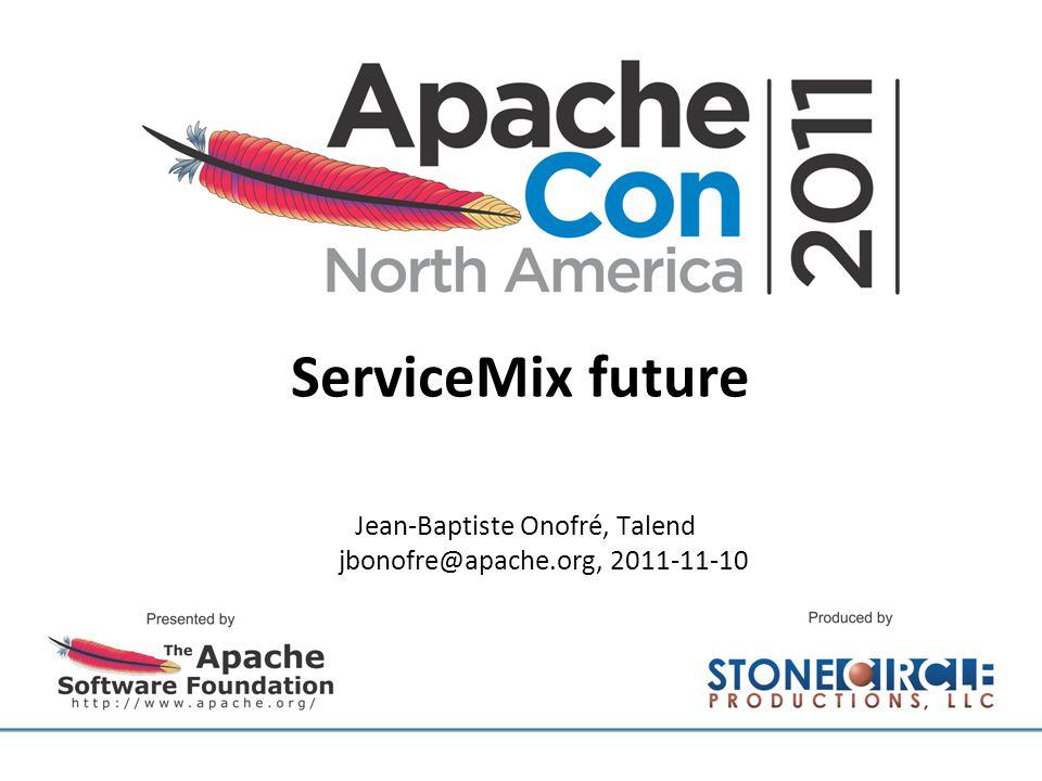 ServiceMix future Jean-Baptiste Onofré, Talend jbonofre@apache.org, 2011-11-10
