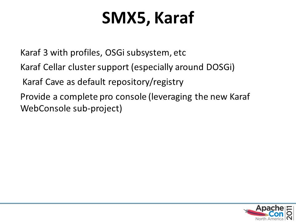 SMX5, Karaf Karaf 3 with profiles, OSGi subsystem, etc Karaf Cellar cluster support (especially around DOSGi) Karaf Cave as default repository/registry Provide a complete pro console (leveraging the new Karaf WebConsole sub-project)