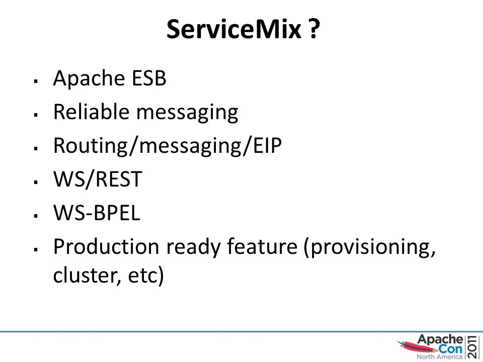 ServiceMix ?  Apache ESB  Reliable messaging  Routing/messaging/EIP  WS/REST  WS-BPEL  Production ready feature (provisioning, cluster, etc)