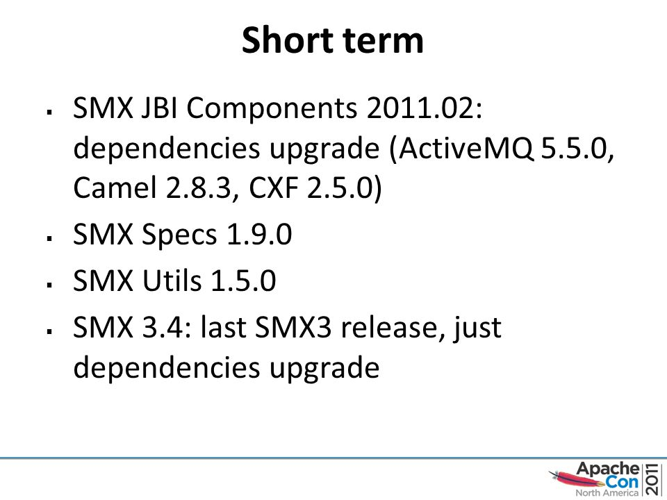 Short term  SMX JBI Components 2011.02: dependencies upgrade (ActiveMQ 5.5.0, Camel 2.8.3, CXF 2.5.0)  SMX Specs 1.9.0  SMX Utils 1.5.0  SMX 3.4: last SMX3 release, just dependencies upgrade