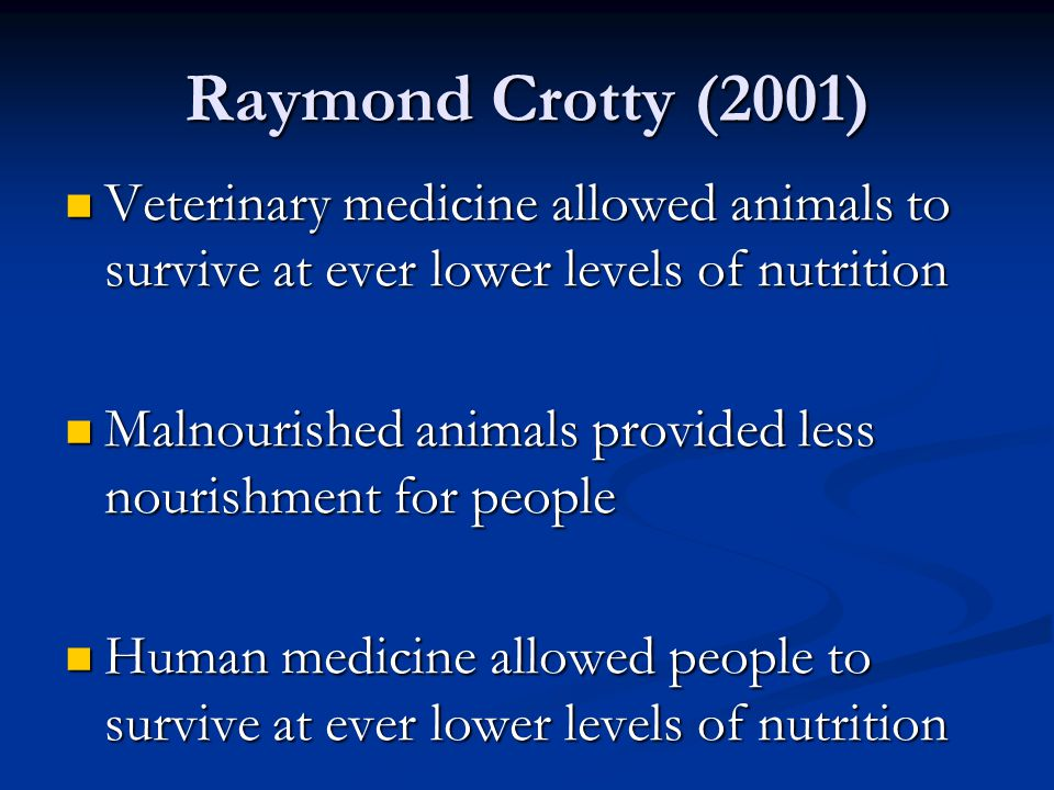 Raymond Crotty (2001) Veterinary medicine allowed animals to survive at ever lower levels of nutrition Veterinary medicine allowed animals to survive at ever lower levels of nutrition Malnourished animals provided less nourishment for people Malnourished animals provided less nourishment for people Human medicine allowed people to survive at ever lower levels of nutrition Human medicine allowed people to survive at ever lower levels of nutrition