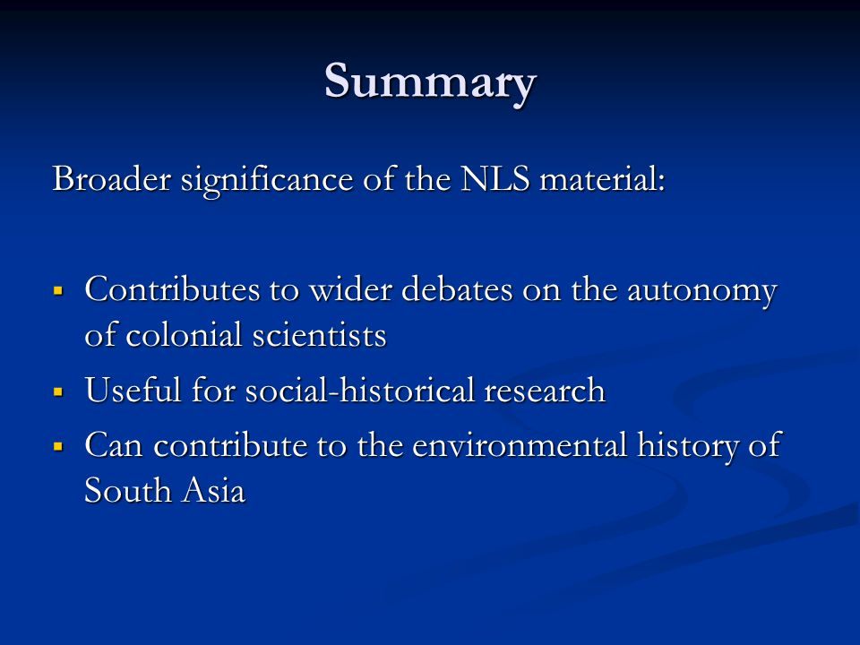 Summary Broader significance of the NLS material:  Contributes to wider debates on the autonomy of colonial scientists  Useful for social-historical research  Can contribute to the environmental history of South Asia